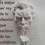 Es mejor ser rey de tu silencio que esclavo de tus palabras